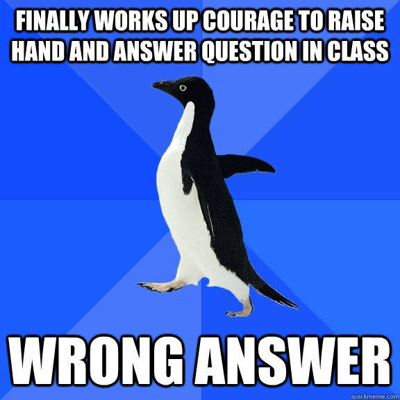 finally works up courage to raise hand and answer question i - Socially Awkward Penguin