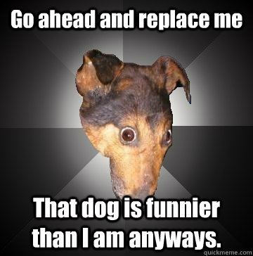 go ahead and replace me that dog is funnier than i am anyway - Depression Dog
