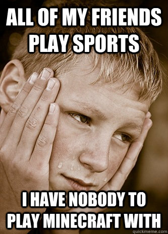 all of my friends play sports i have nobody to play minecraf - First World Kid Problems