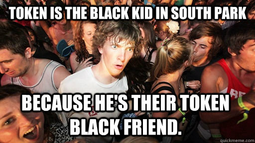 token is the black kid in south park because hes their toke - Sudden Clarity Clarence