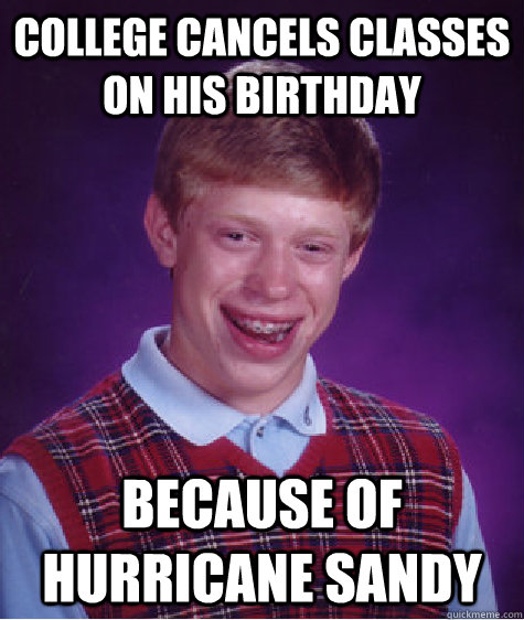 college cancels classes on his birthday because of hurricane - Bad Luck Brian