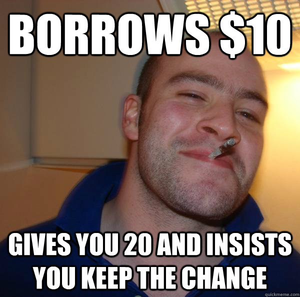 borrows 10 gives you 20 and insists you keep the change - Good Guy Greg
