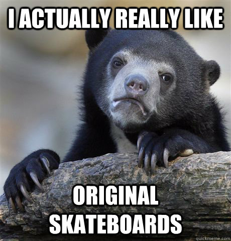 i actually really like original skateboards - Confession Bear