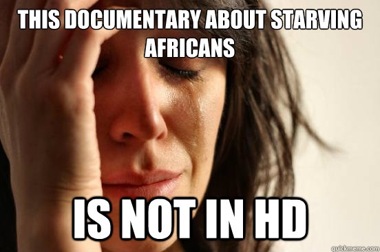 this documentary about starving africans is not in hd - First World Problems
