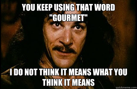 you keep using that word gourmet i do not think it means w - you keep using that word
