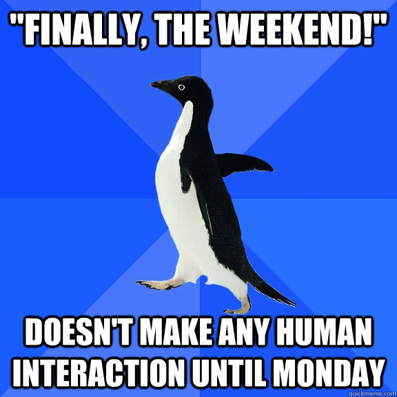 finally the weekend doesnt make any human interaction u - Socially Awkward Penguin