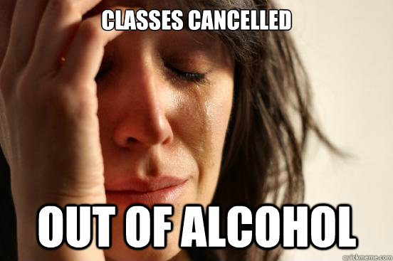 classes cancelled out of alcohol - First World Problems
