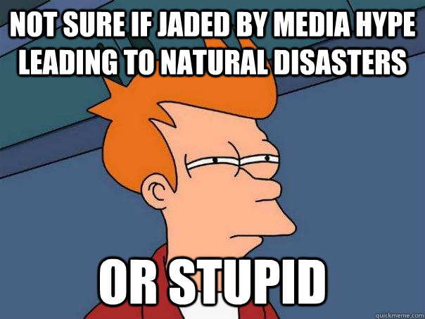 not sure if jaded by media hype leading to natural disasters - Futurama Fry