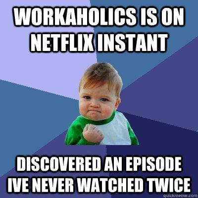 workaholics is on netflix instant discovered an episode ive  - Success Kid