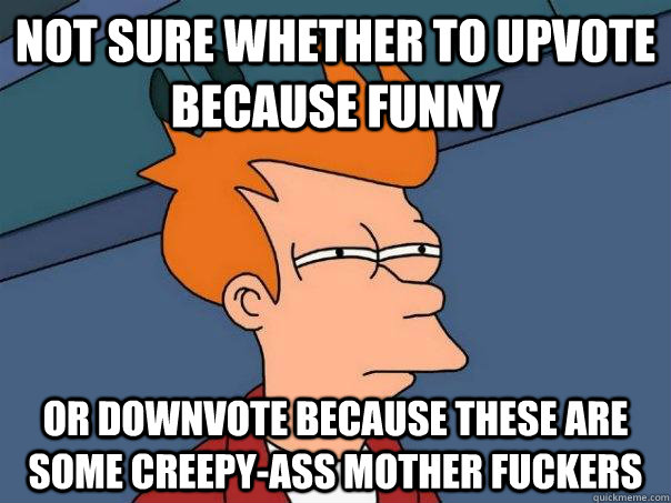 not sure whether to upvote because funny or downvote because - Futurama Fry