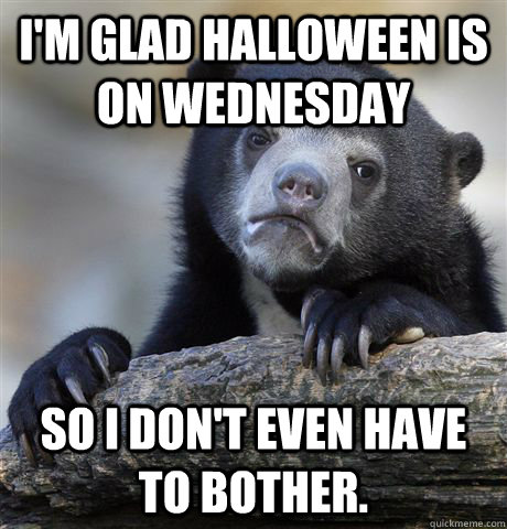im glad halloween is on wednesday so i dont even have to b - Confession Bear