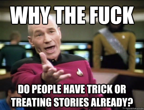 why the fuck do people have trick or treating stories alread - Annoyed Picard HD
