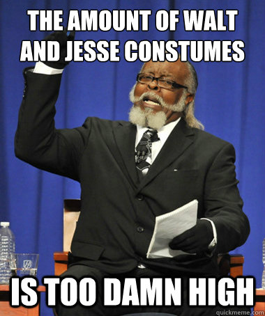 the amount of walt and jesse constumes is too damn high - The Rent Is Too Damn High