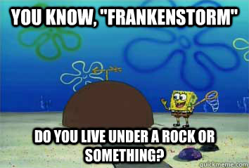 you know frankenstorm do you live under a rock or somethi - 