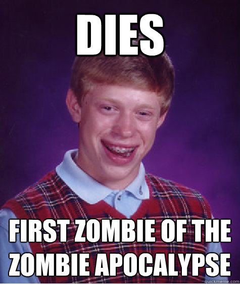 dies first zombie of the zombie apocalypse  - Bad Luck Brian