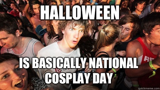 Halloween Is basically national cosplay day  - Sudden Clarity Clarence