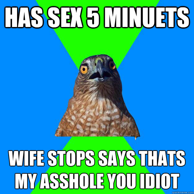 has sex 5 minuets wife stops says thats my asshole you idiot - Hawkward