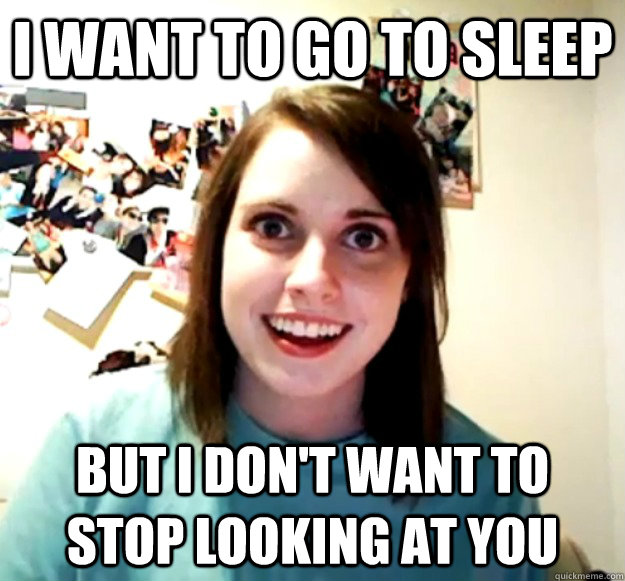 i want to go to sleep but i dont want to stop looking at yo - Overly Attached Girlfriend