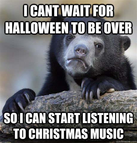 i cant wait for halloween to be over so i can start listenin - Confession Bear