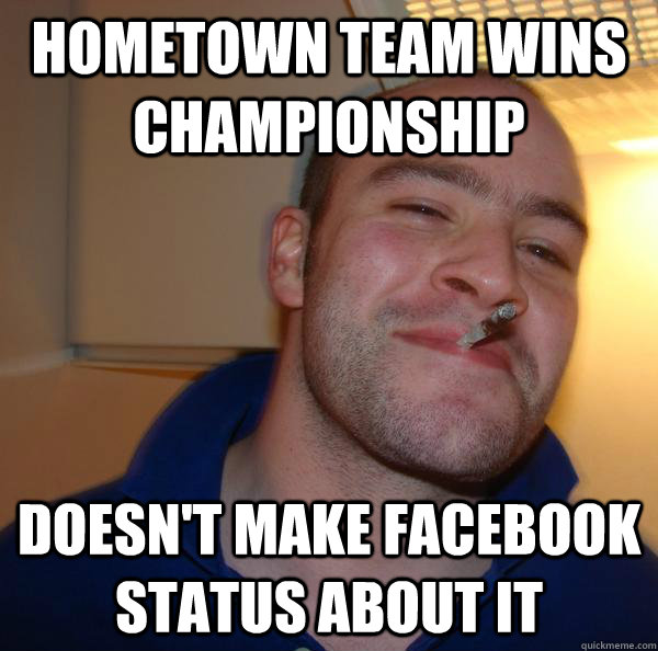 hometown team wins championship doesnt make facebook status - Good Guy Greg