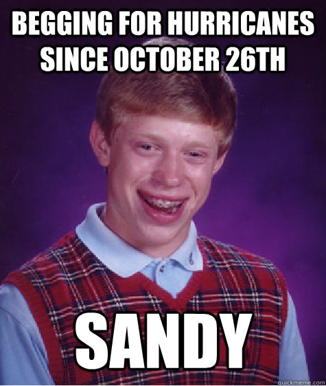 begging for hurricanes since october 26th sandy - Bad Luck Brian