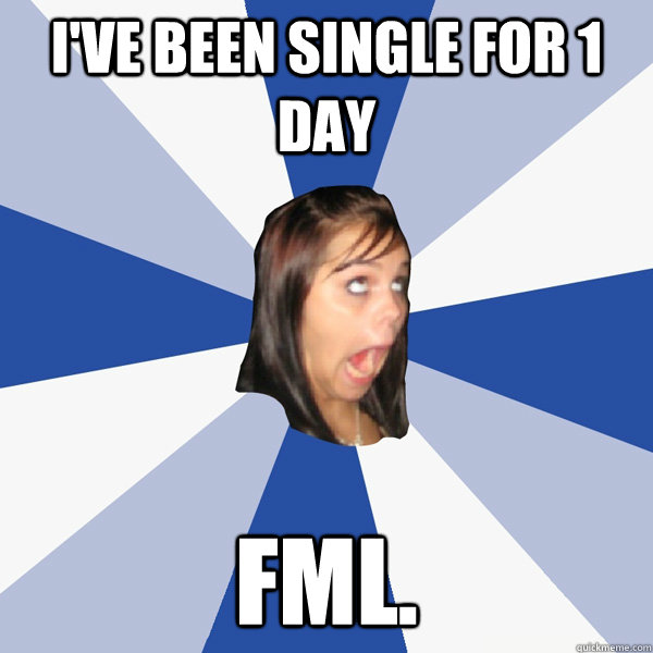 ive been single for 1 day fml - Annoying Facebook Girl