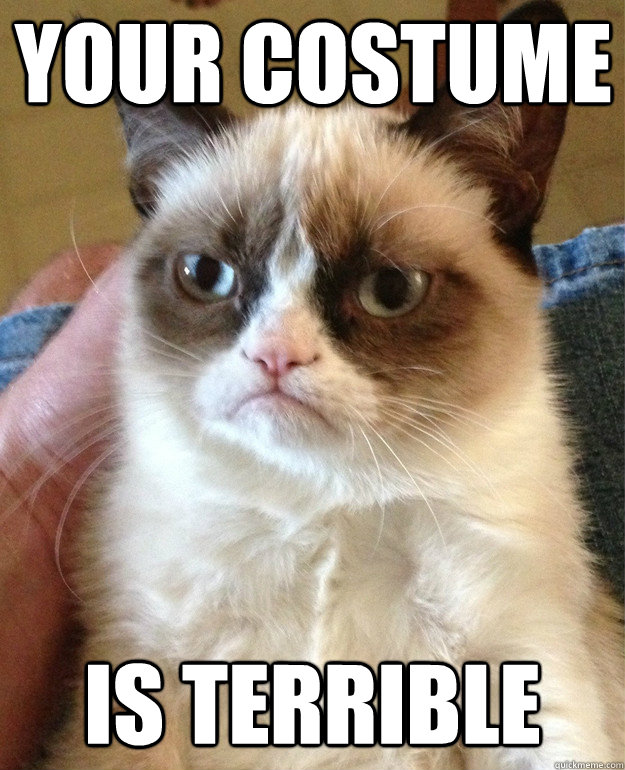 your costume is terrible - Grumpy Cat