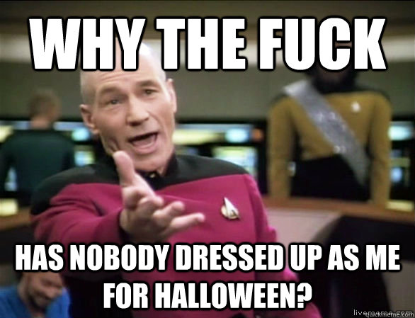 why the fuck has nobody dressed up as me for halloween - Annoyed Picard HD