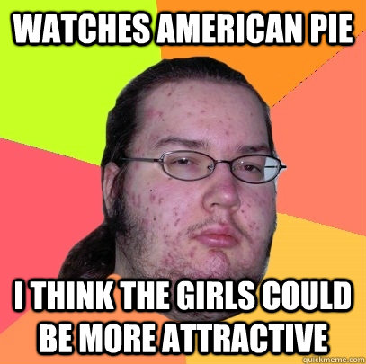 watches american pie i think the girls could be more attrac - Butthurt Dweller