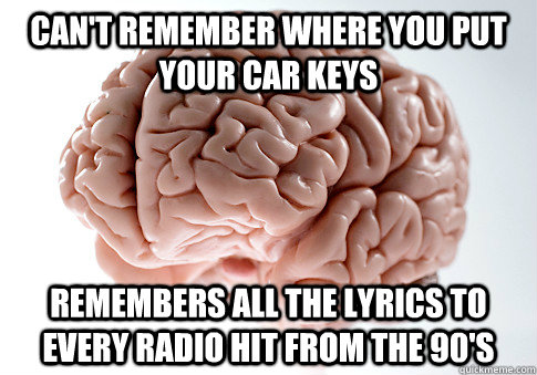 cant remember where you put your car keys remembers all the - Scumbag Brain