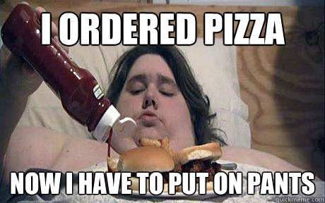 i ordered pizza now i have to put on pants - Lazy asshole