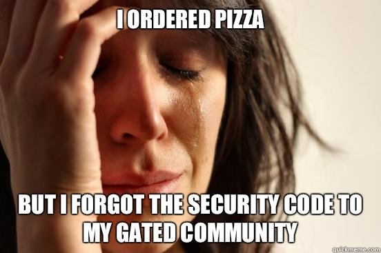 I ordered pizza But I forgot the security code to my gated c - First World Problems