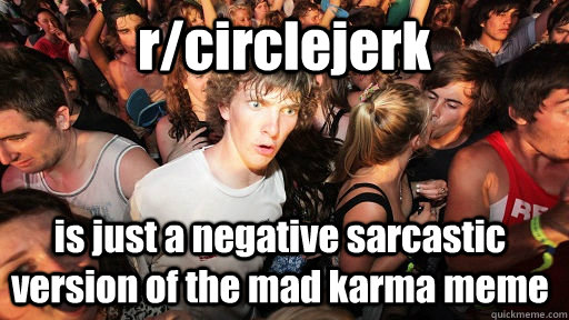 rcirclejerk is just a negative sarcastic version of the mad - Sudden Clarity Clarence