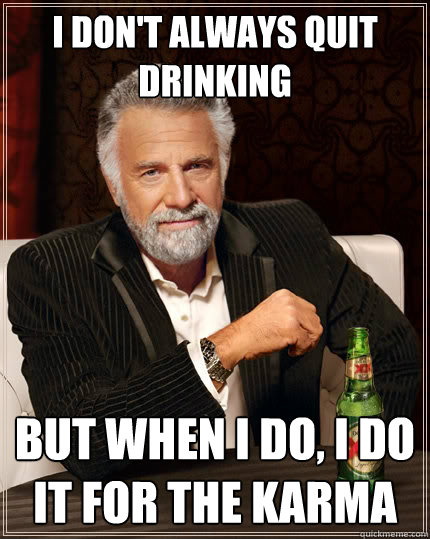 i dont always quit drinking but when i do i do it for the  - The Most Interesting Man In The World