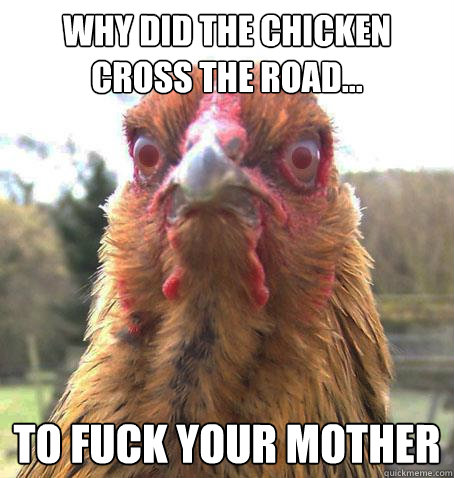 why did the chicken cross the road to fuck your mother - RageChicken