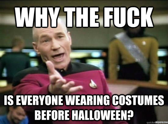 why the fuck is everyone wearing costumes before halloween - Annoyed Picard HD