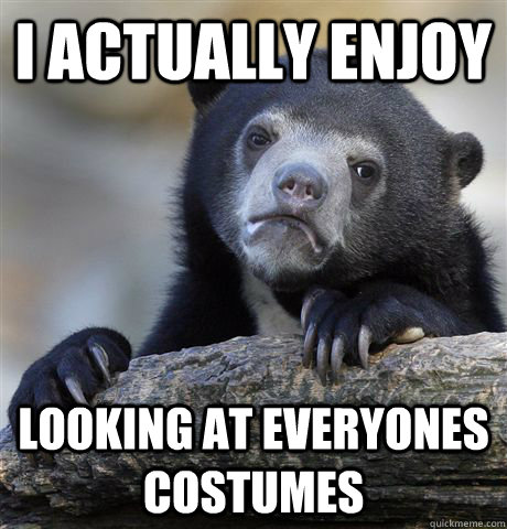 i actually enjoy looking at everyones costumes - Confession Bear
