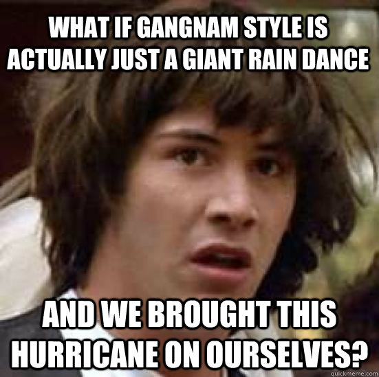 what if gangnam style is actually just a giant rain dance an - conspiracy keanu