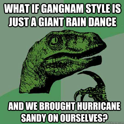 what if gangnam style is just a giant rain dance and we brou - Philosoraptor