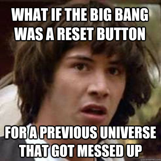 what if the big bang was a reset button for a previous unive - conspiracy keanu