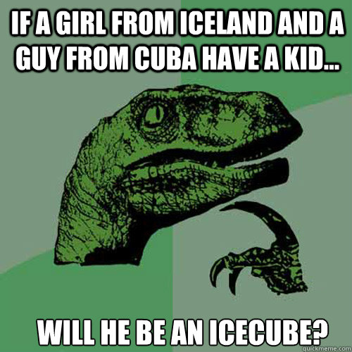 if a girl from iceland and a guy from cuba have a kid wil - Philosoraptor