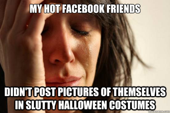 my hot facebook friends didnt post pictures of themselves i - First World Problems
