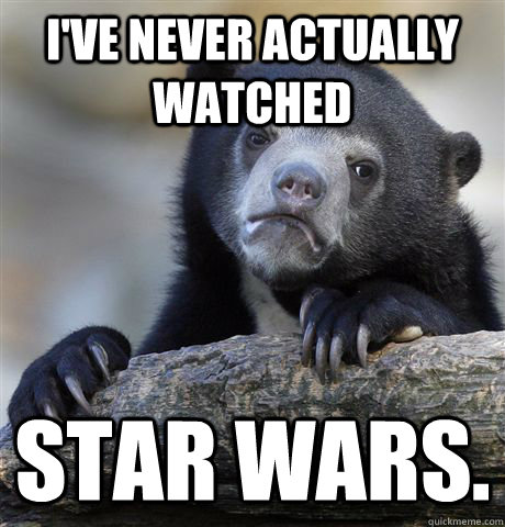 ive never actually watched star wars - Confession Bear