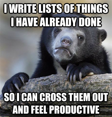 i write lists of things i have already done so i can cross t - Confession Bear