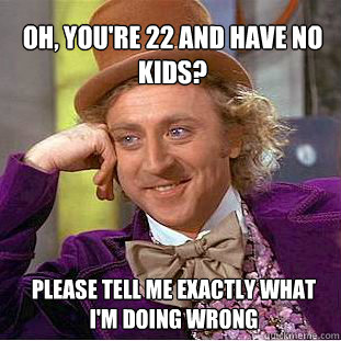 oh youre 22 and have no kids please tell me exactly what  - Willy Wonka Meme