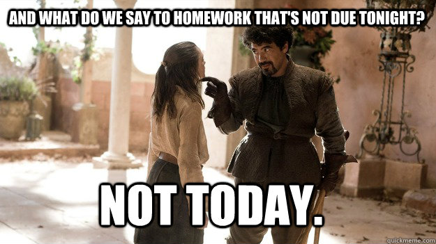 and what do we say to homework thats not due tonight not t - Arya not today