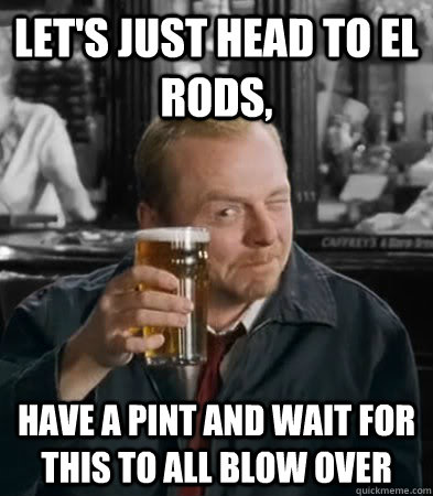 lets just head to el rods have a pint and wait for this to -