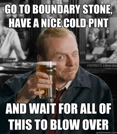 go to boundary stone have a nice cold pint and wait for all -