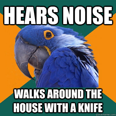 hears noise walks around the house with a knife - Paranoid Parrot