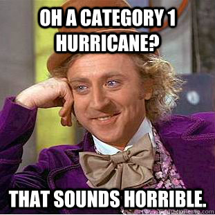 oh a category 1 hurricane that sounds horrible - Condescending Wonka
